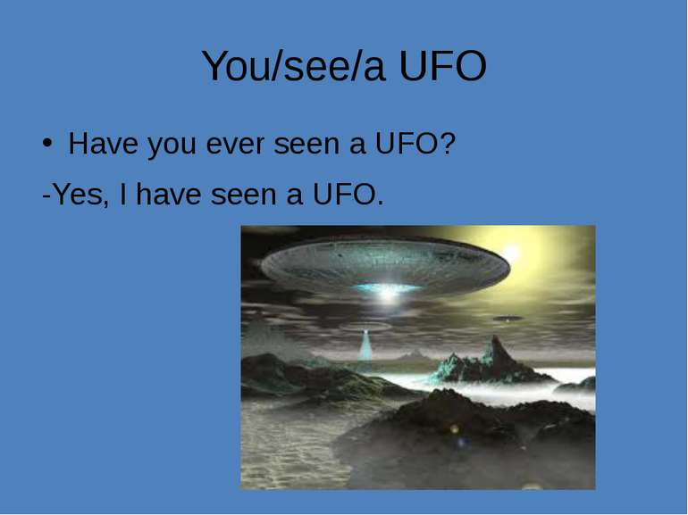 You/see/a UFO Have you ever seen a UFO? -Yes, I have seen a UFO.
