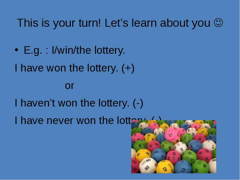 This is your turn! Let's learn about you E.g. : I/win/the lottery. I have won...