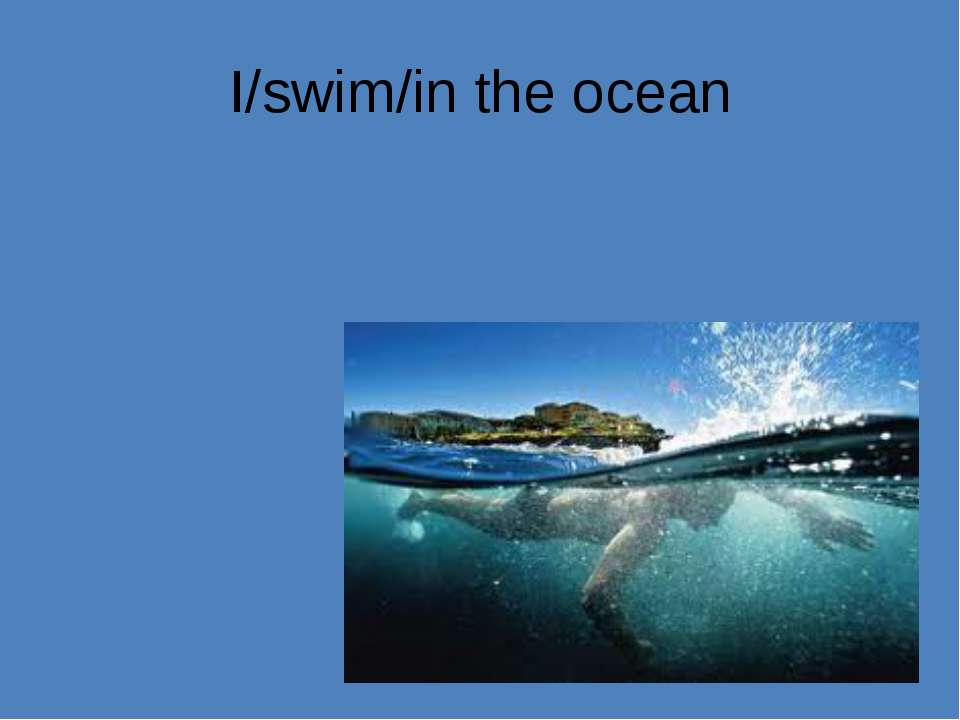 I/swim/in the ocean