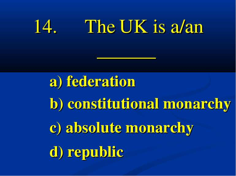 14. The UK is a/an ______ a) federation b) constitutional monarchy c) absolut...