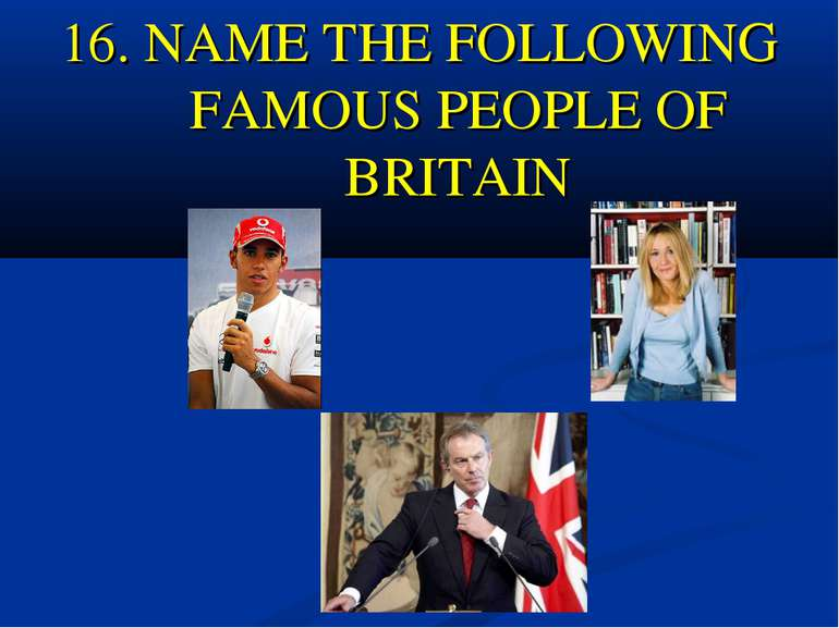16. NAME THE FOLLOWING FAMOUS PEOPLE OF BRITAIN