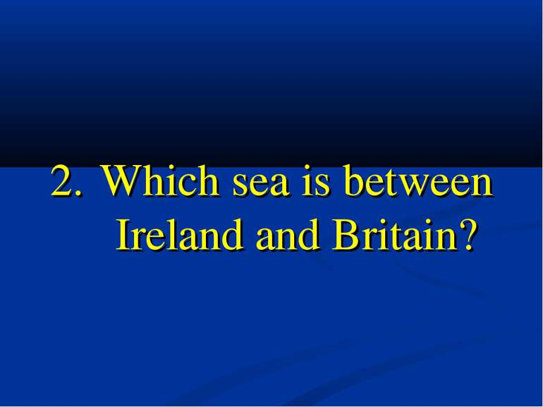 2. Which sea is between Ireland and Britain?