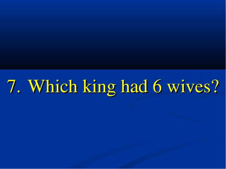 7. Which king had 6 wives?