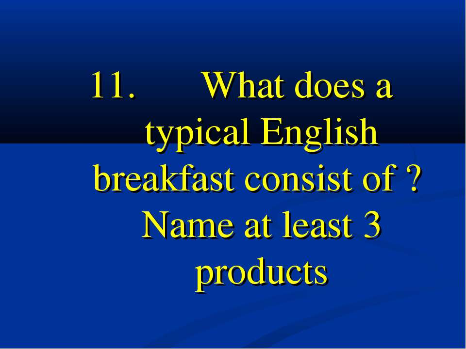 11. What does a typical English breakfast consist of ? Name at least 3 products