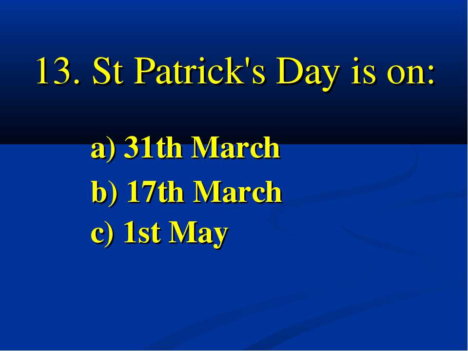 St Patrick's Day is on: a) 31th March b) 17th March c) 1st May