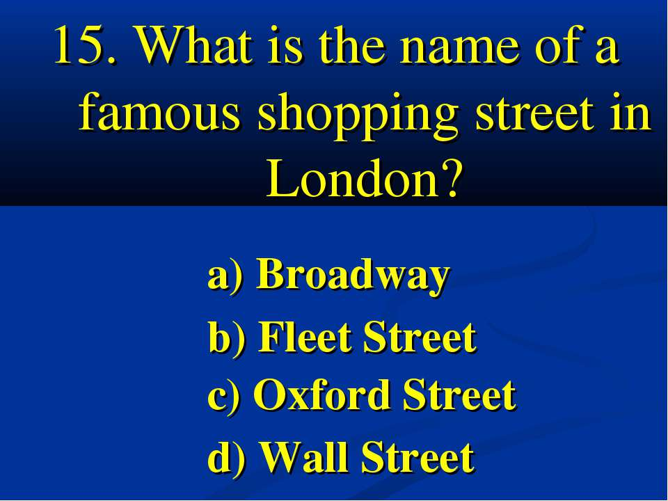 15. What is the name of a famous shopping street in London? a) Broadway b) Fl...