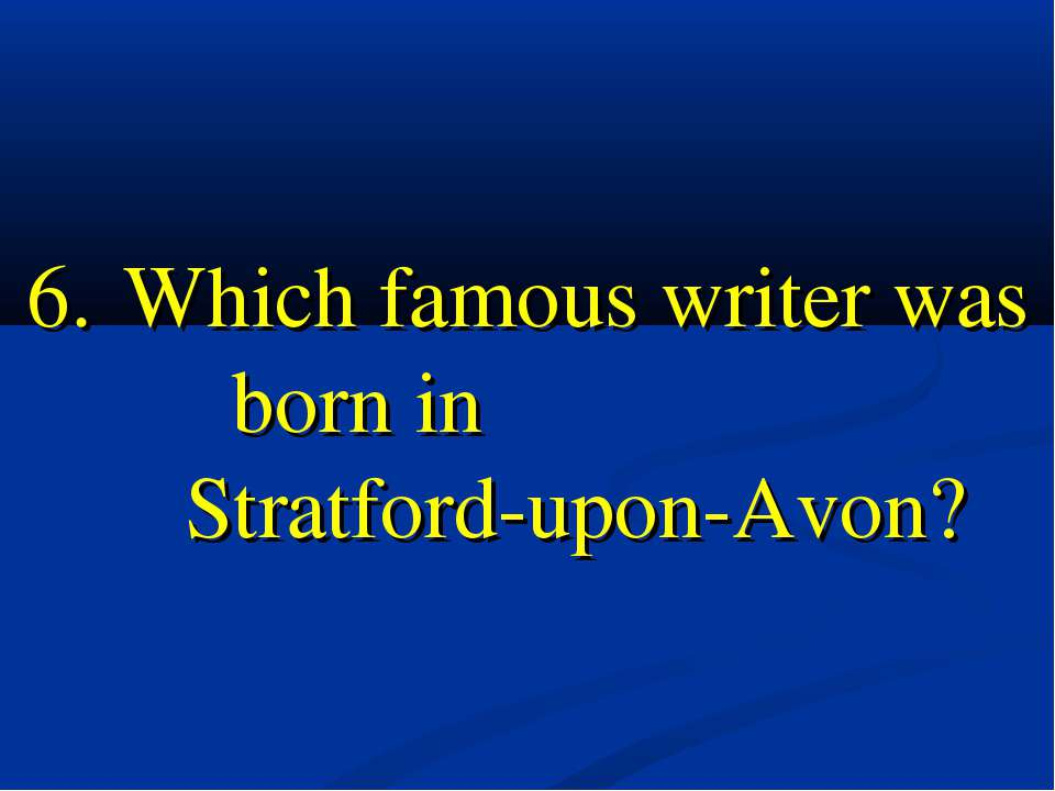 6. Which famous writer was born in Stratford-upon-Avon?