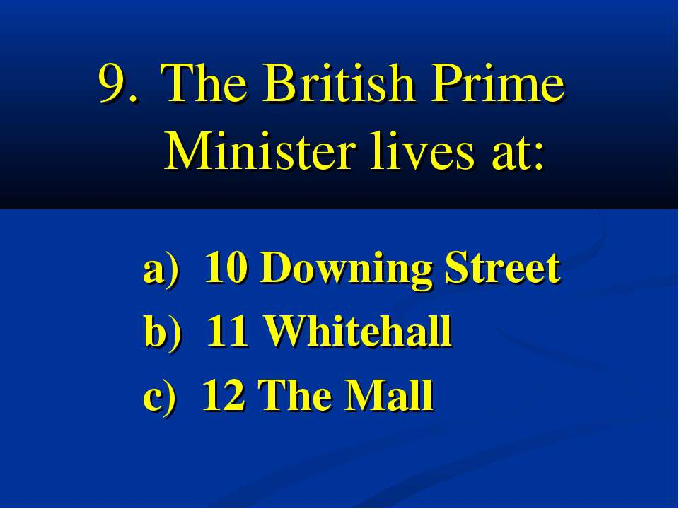 9. The British Prime Minister lives at: a) 10 Downing Street b) 11 Whitehall ...
