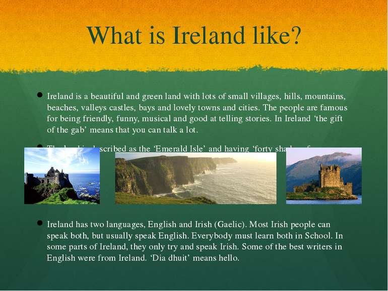 What is Ireland like? Ireland is a beautiful and green land with lots of smal...
