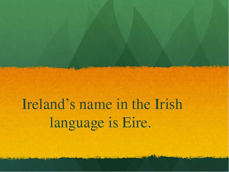 Ireland's name in the Irish language is Eire.