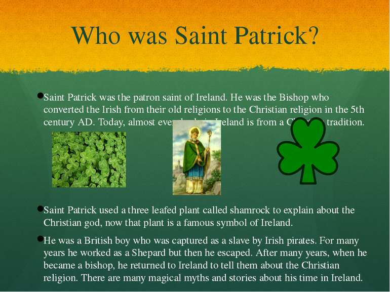 Who was Saint Patrick? Saint Patrick was the patron saint of Ireland. He was ...