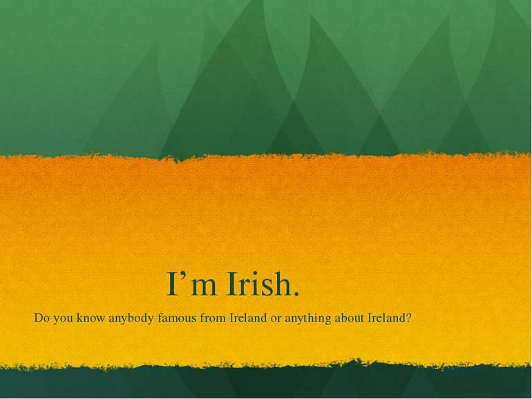 I'm Irish. Do you know anybody famous from Ireland or anything about Ireland?