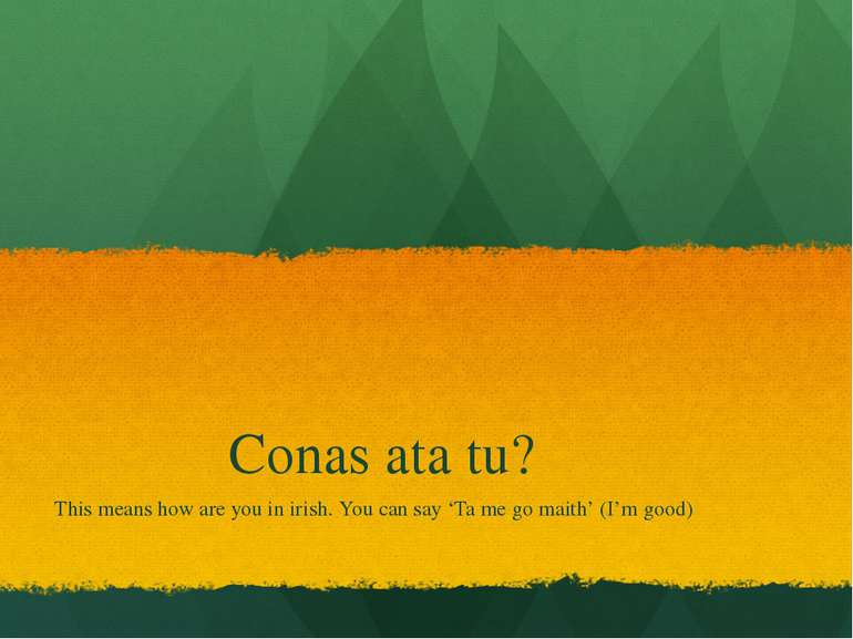 Conas ata tu? This means how are you in irish. You can say 'Ta me go maith' (...