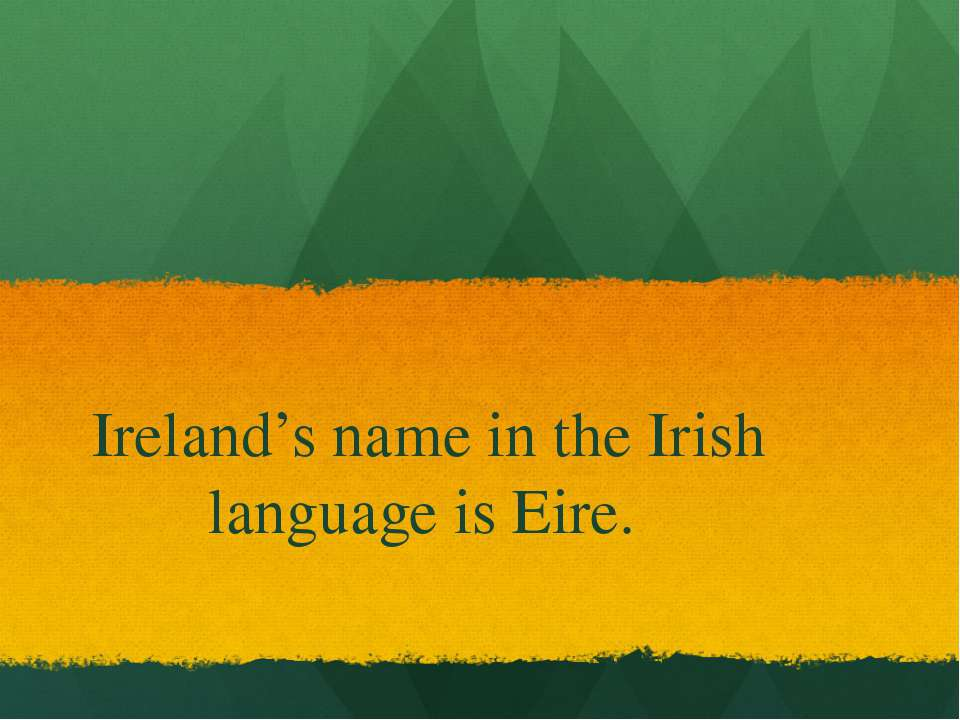 Ireland's name in the Irish language is Eire.