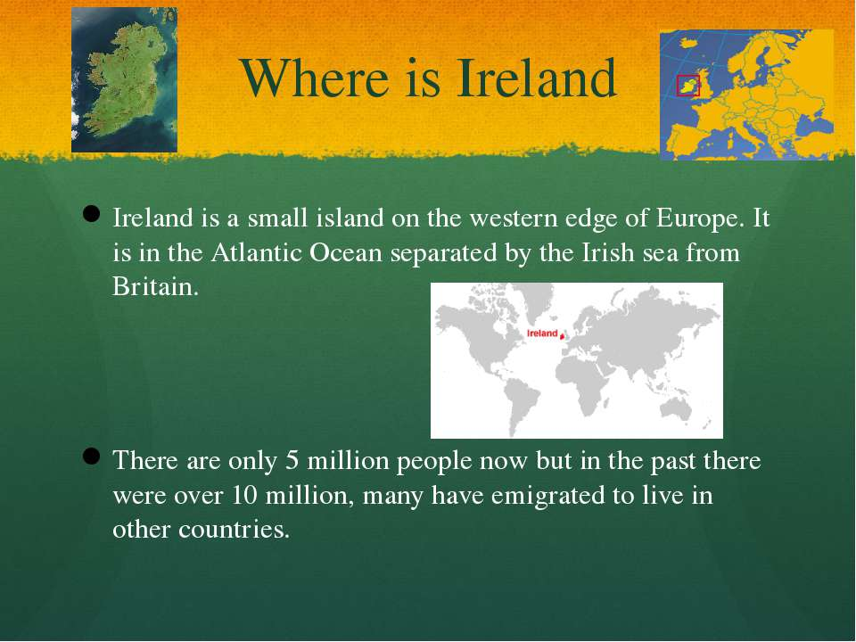 Where is Ireland Ireland is a small island on the western edge of Europe. It ...