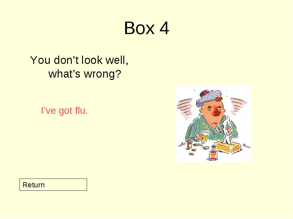 Box 4 You don't look well, what's wrong? Return I've got flu.
