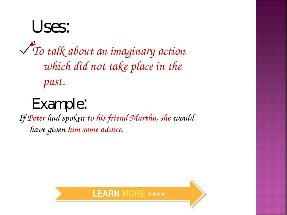 Uses: To talk about an imaginary action which did not take place in the past....
