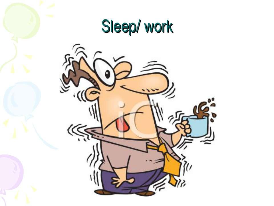 Sleep/ work