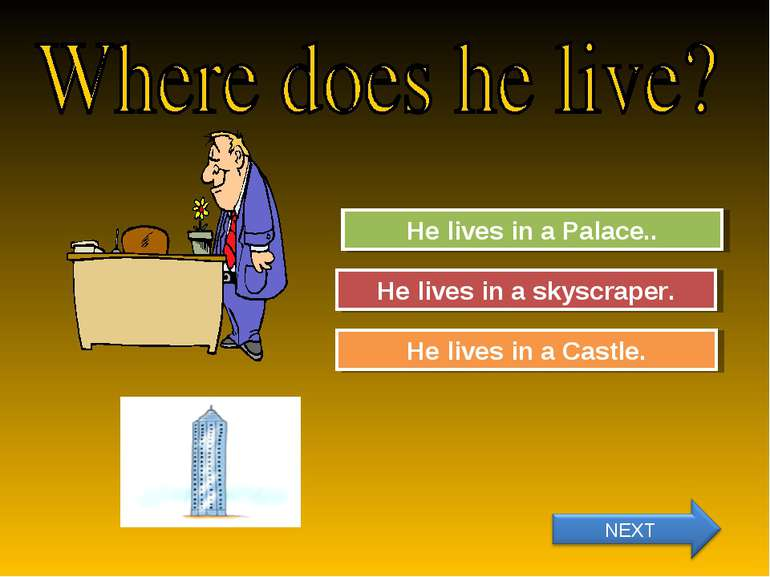 Try Again Great Job! He lives in a Palace.. He lives in a skyscraper. Try Aga...