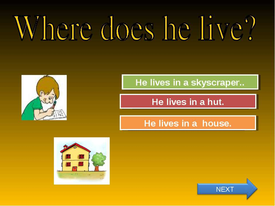 Try Again Great Job! He lives in a skyscraper.. He lives in a house. Try Agai...
