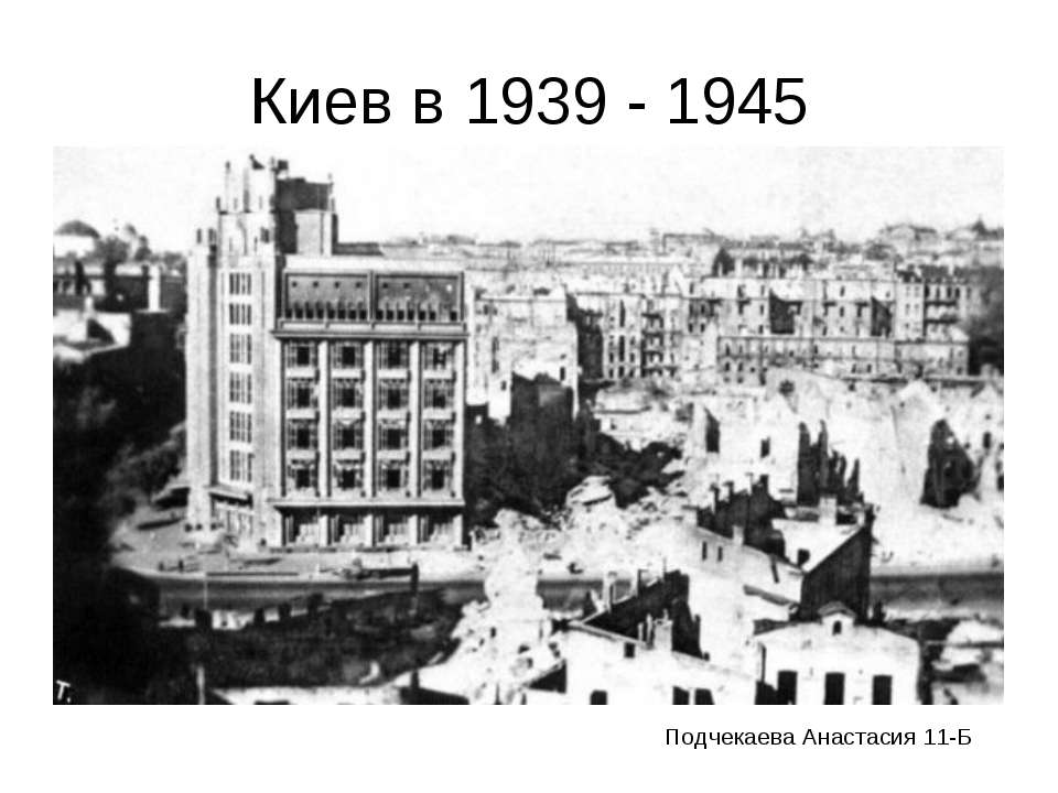 Киев в 1939 - 1945 Подчекаева Анастасия 11-Б
