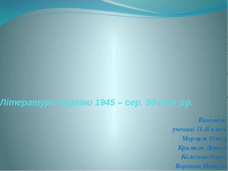 Література України 1945 – сер. 50-тих рр. Виконали учениці 11-Б класу Мормуль...