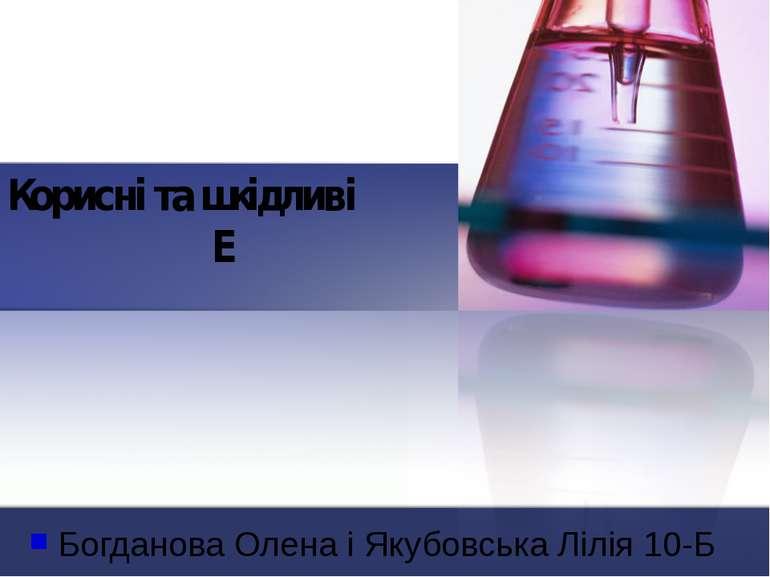 Корисні та шкідливі Е Богданова Олена і Якубовська Лілія 10-Б