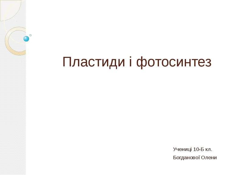 Пластиди і фотосинтез Учениці 10-Б кл. Богданової Олени