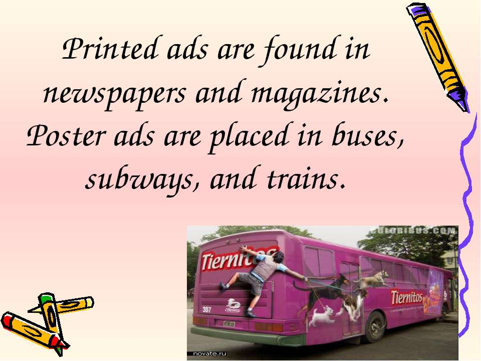 Printed ads are found in newspapers and magazines. Poster ads are placed in b...