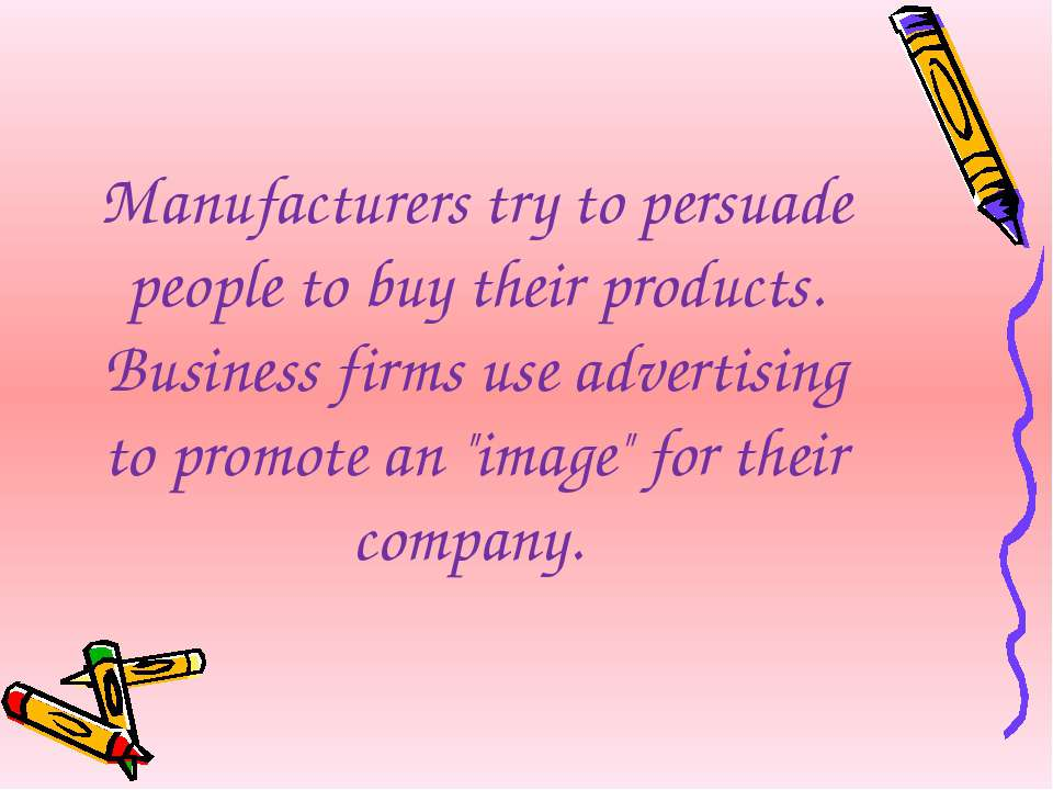 Manufacturers try to persuade people to buy their products. Business firms us...