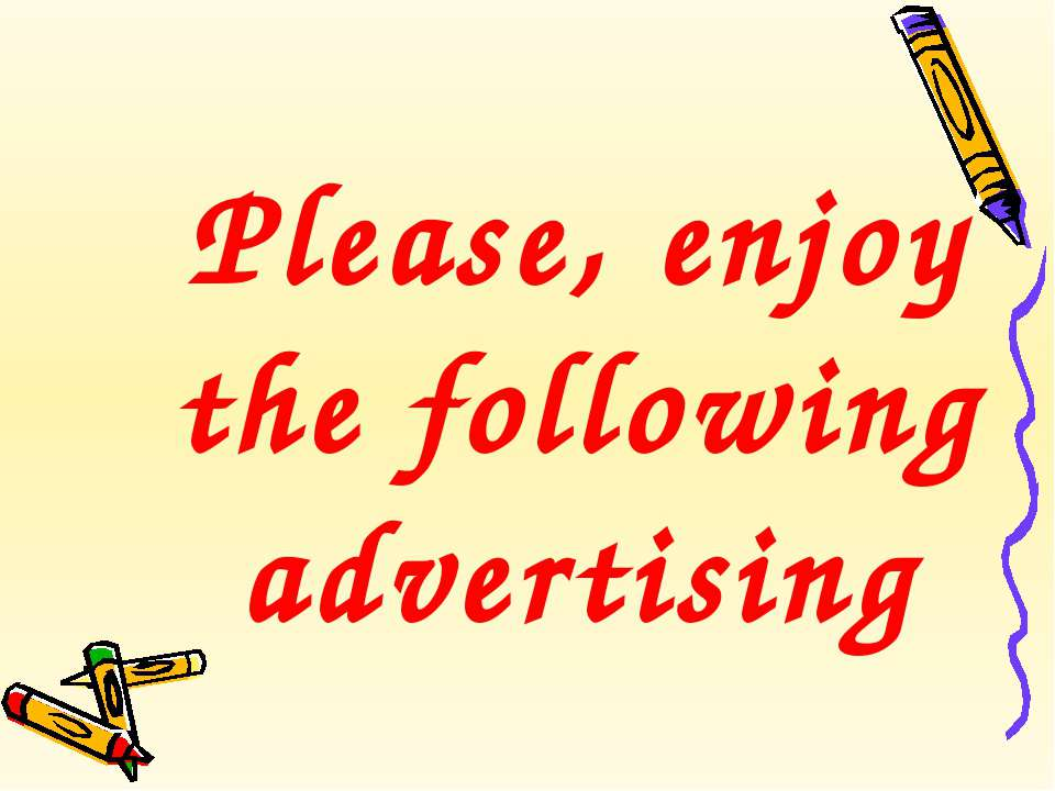 Please, enjoy the following advertising