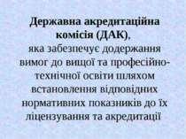 Державна акредитаційна комісія (ДАК), яка забезпечує додержання вимог до вищо...
