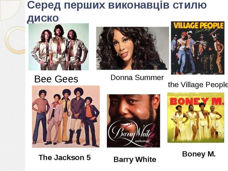 Серед перших виконавців стилю диско Bee Gees Donna Summer the Village People ...