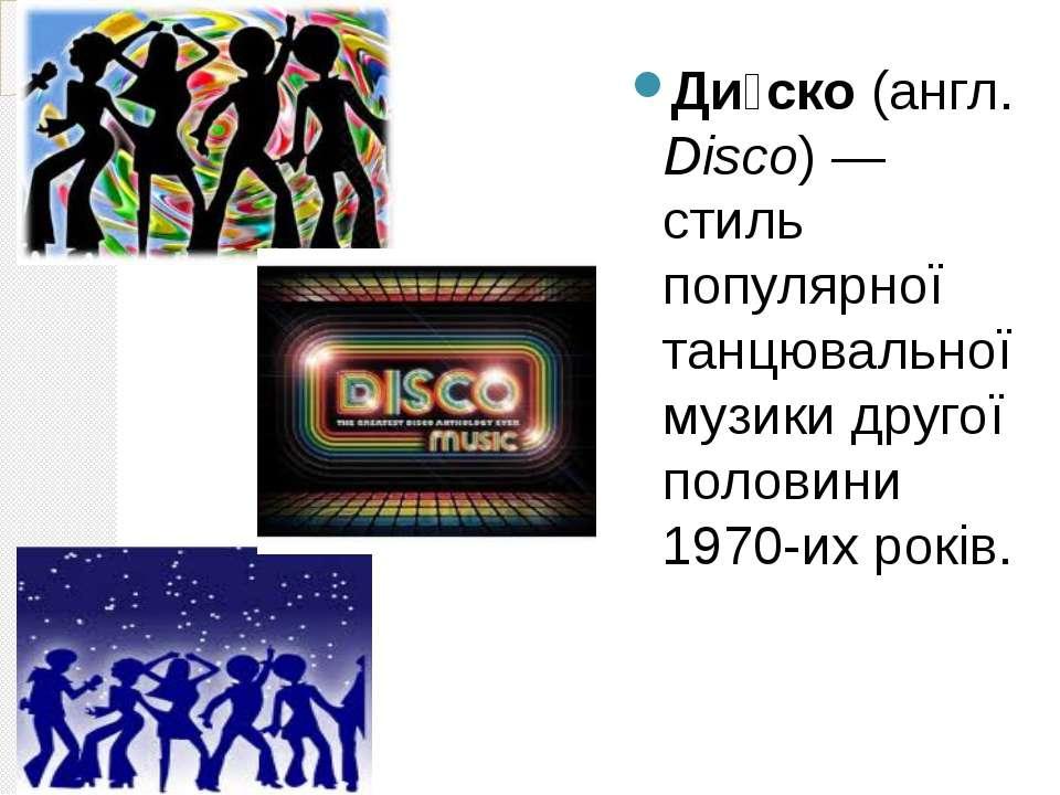 Ди ско (англ. Disco)— стиль популярної танцювальної музики другої половини 1...