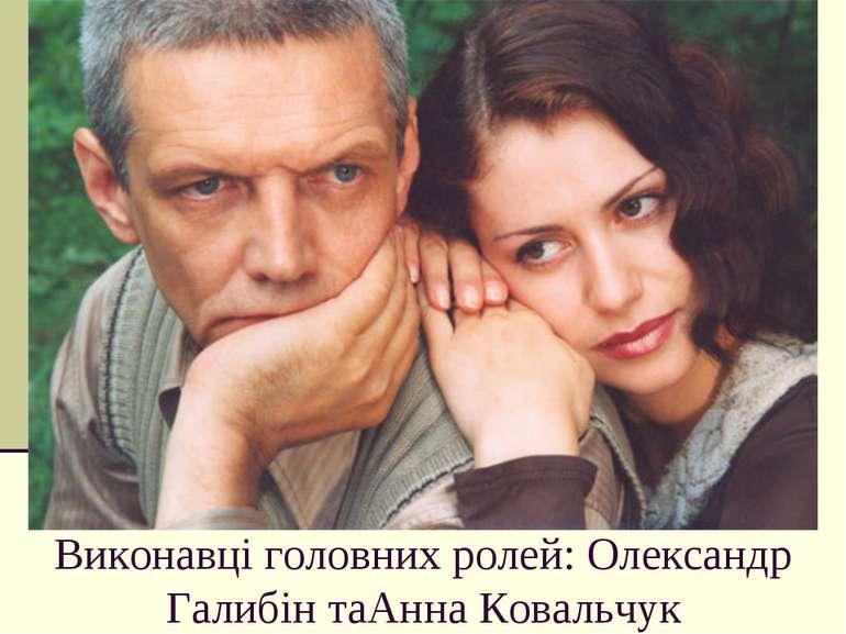 Виконавці головних ролей: Олександр Галибін таАнна Ковальчук