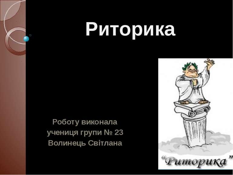 Риторика Роботу виконала учениця групи № 23 Волинець Світлана 29.09.2013