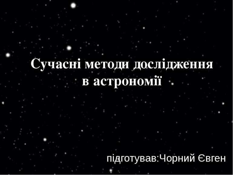 Сучасні методи дослідження в астрономії підготував:Чорний Євген