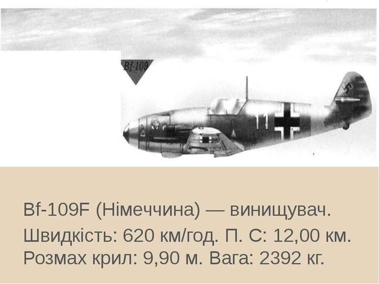 Bf-109F (Німеччина) — винищувач. Швидкість: 620 км/год. П. С: 12,00 км. Розма...