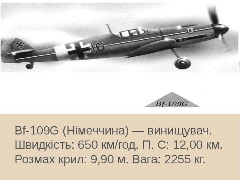 Bf-109G (Німеччина) — винищувач. Швидкість: 650 км/год. П. С: 12,00 км. Розма...