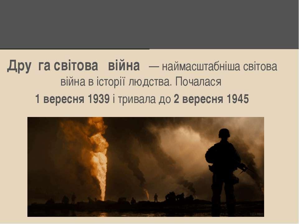Дру га світова війна — наймасштабніша світова війна в історії людства. Почала...