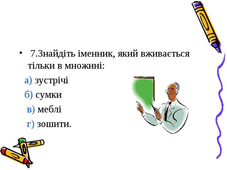 7.Знайдіть іменник, який вживається тільки в множині: а) зустрічі б) сумки в)...