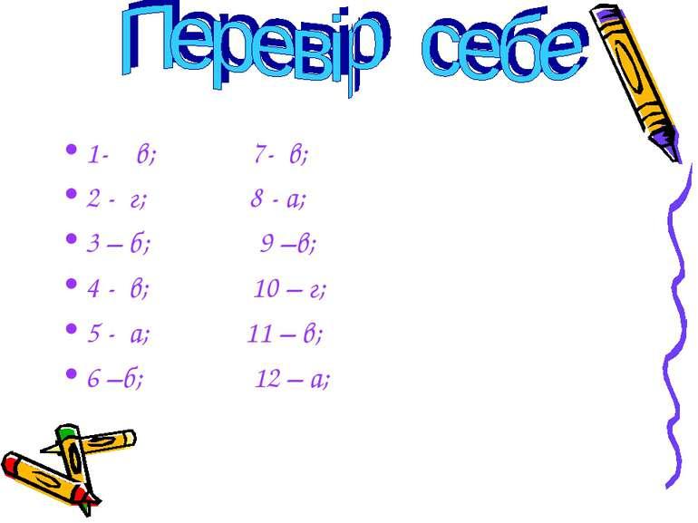 1- в; 7- в; 2 - г; 8 - а; 3 – б; 9 –в; 4 - в; 10 – г; 5 - а; 11 – в; 6 –б; 12...