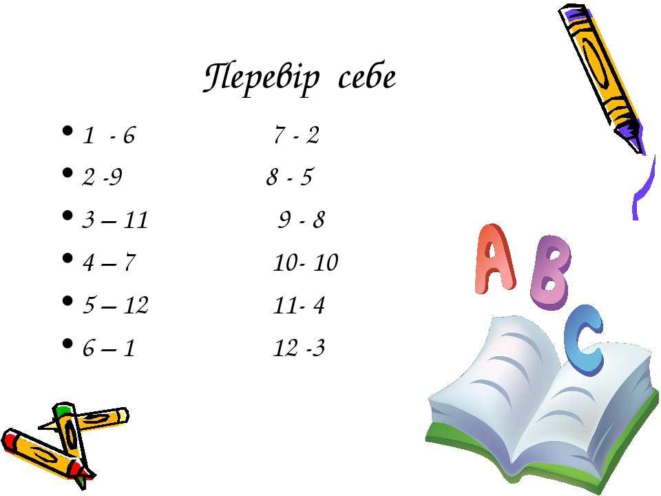 Перевір себе 1 - 6 7 - 2 2 -9 8 - 5 3 – 11 9 - 8 4 – 7 10- 10 5 – 12 11- 4 6 ...