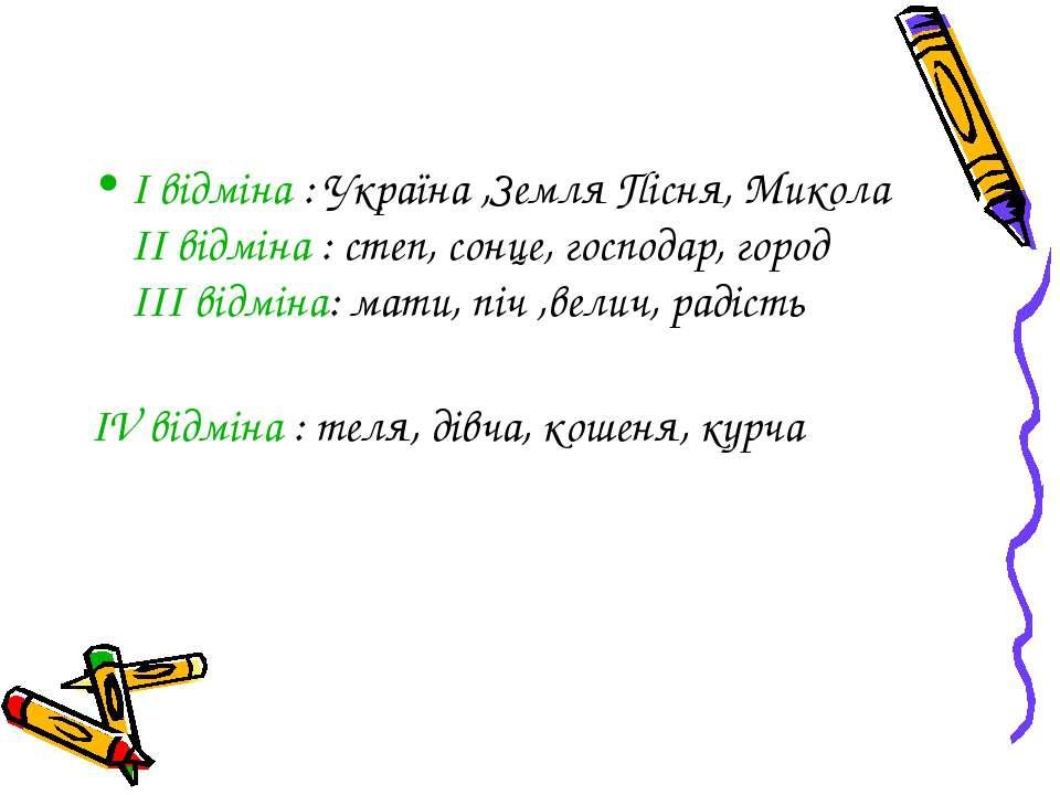 I відміна : Україна ,Земля Пісня, Микола II відміна : степ, сонце, господар, ...
