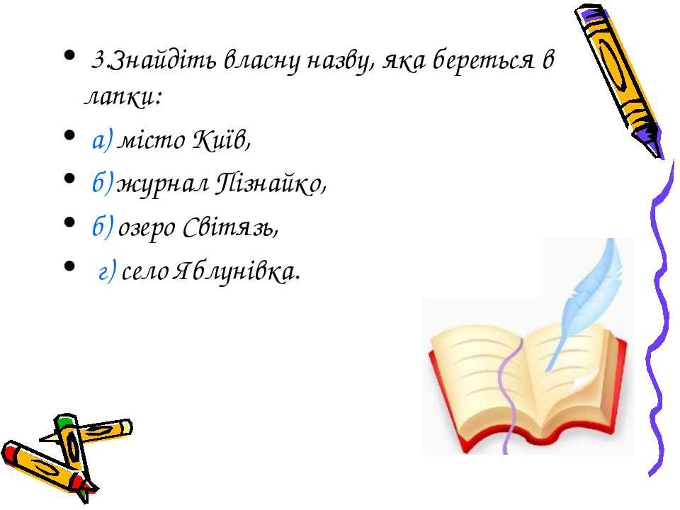 3.Знайдіть власну назву, яка береться в лапки: а) місто Київ, б) журнал Пізна...