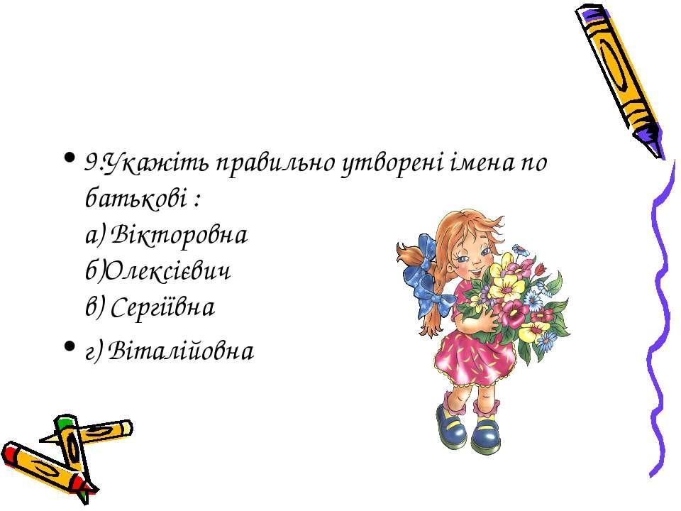 9.Укажіть правильно утворені імена по батькові : а) Вікторовна б)Олексієвич в...