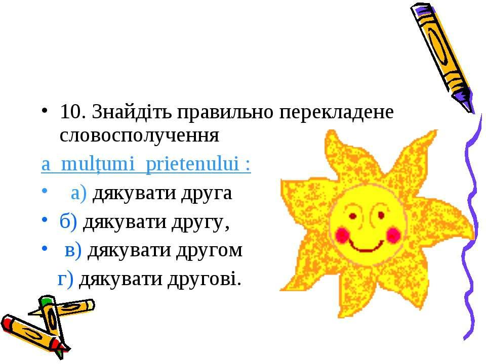 10. Знайдіть правильно перекладене словосполучення a mulțumi prietenului : а)...
