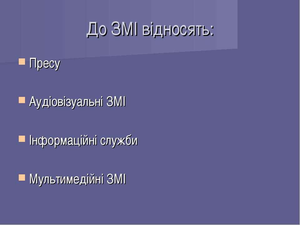 До ЗМІ відносять: Пресу Аудіовізуальні ЗМІ Інформаційні служби Мультимедійні ЗМІ