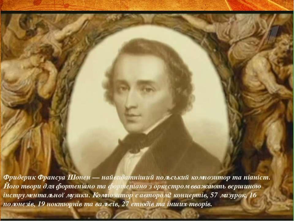 Фридерик Франсуа Шопен — найвидатніший польський композитор та піаніст. Його ...