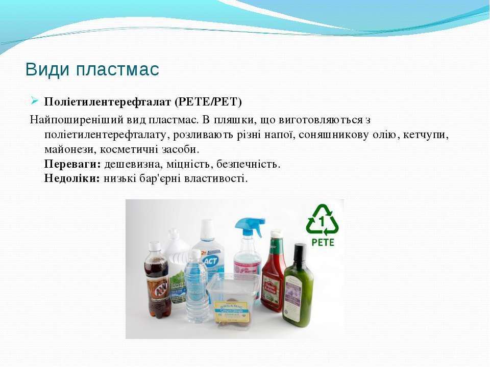 Види пластмас Поліетилентерефталат (PETE/PET) Найпоширеніший вид пластмас. В ...